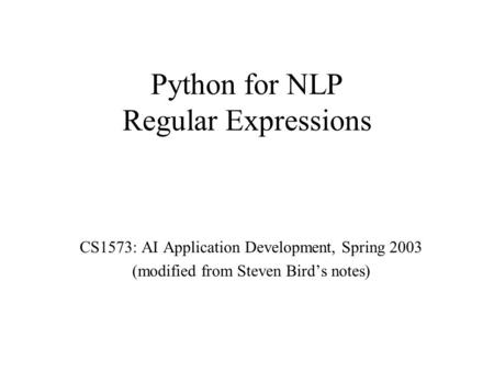 Python for NLP Regular Expressions CS1573: AI Application Development, Spring 2003 (modified from Steven Bird's notes)