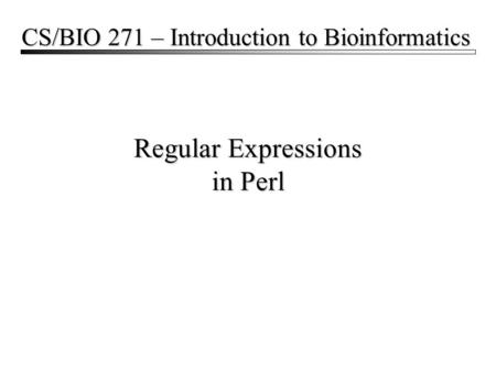 Regular Expressions in Perl CS/BIO 271 – Introduction to Bioinformatics.