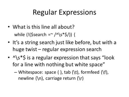 Regular Expressions What is this line all about? while (!($search =~ /^\s*$/)) { It's a string search just like before, but with a huge twist – regular.