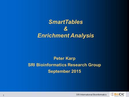 SRI International Bioinformatics 1 SmartTables & Enrichment Analysis Peter Karp SRI Bioinformatics Research Group September 2015.