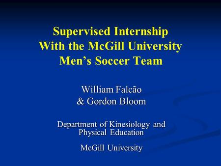Supervised Internship With the McGill University Men's Soccer Team William Falcão & Gordon Bloom Department of Kinesiology and Physical Education McGill.