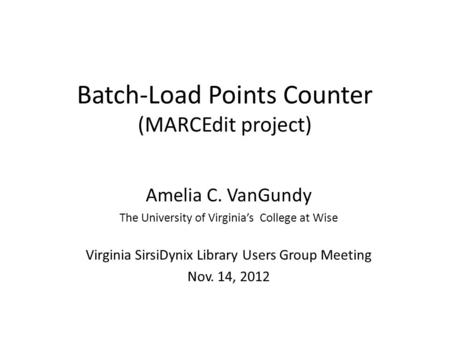 Batch-Load Points Counter (MARCEdit project) Amelia C. VanGundy The University of Virginia's College at Wise Virginia SirsiDynix Library Users Group Meeting.