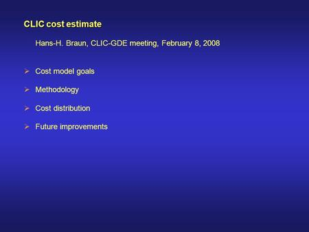CLIC cost estimate Hans-H. Braun, CLIC-GDE meeting, February 8, 2008  Cost model goals  Methodology  Cost distribution  Future improvements.