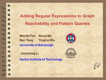Yinghui Wu, ICDE 2011 1 Adding Regular Expressions to Graph Reachability and Pattern Queries Wenfei Fan Shuai Ma Nan Tang Yinghui Wu University of Edinburgh.