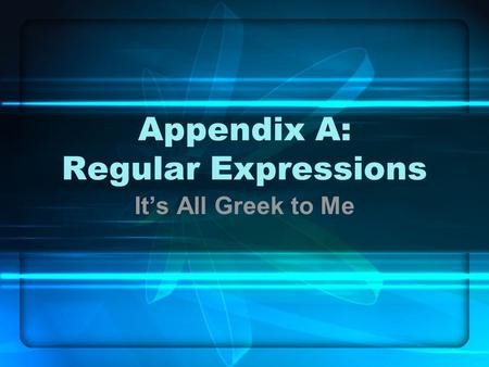 Appendix A: Regular Expressions It's All Greek to Me.