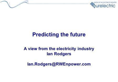 Predicting the future A view from the electricity industry Ian Rodgers