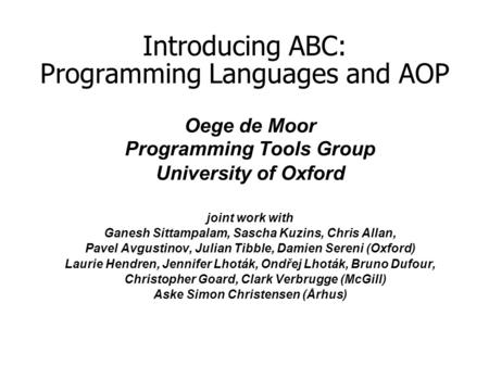 Introducing ABC: Programming Languages and AOP Oege de Moor Programming Tools Group University of Oxford joint work with Ganesh Sittampalam, Sascha Kuzins,