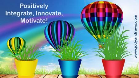 Positively Integrate, Innovate, Motivate! www.jodyandrews.com.