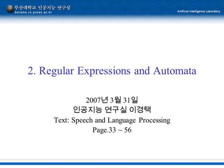 2. Regular Expressions and Automata 2007 년 3 월 31 일 인공지능 연구실 이경택 Text: Speech and Language Processing Page.33 ~ 56.
