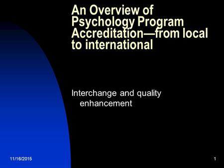 11/16/20151 An Overview of Psychology Program Accreditation—from local to international Interchange and quality enhancement.