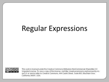 Regular Expressions This work is licensed under the Creative Commons Attribution-NonCommercial-ShareAlike 3.0 Unported License. To view a copy of this.