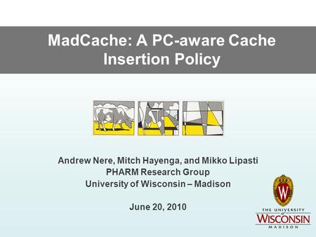 MadCache: A PC-aware Cache Insertion Policy Andrew Nere, Mitch Hayenga, and Mikko Lipasti PHARM Research Group University of Wisconsin – Madison June 20,
