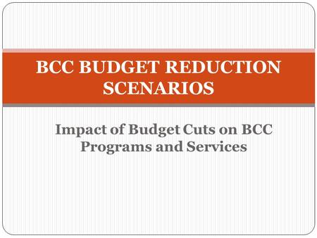 Impact of Budget Cuts on BCC Programs and Services BCC BUDGET REDUCTION SCENARIOS.