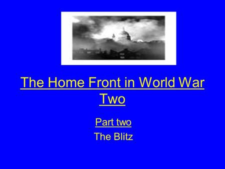 The Home Front in World War Two Part two The Blitz.