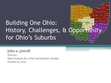 Building One Ohio: History, Challenges, & Opportunity for Ohio's Suburbs john a. powell Director, Haas Institute for a Fair and Inclusive Society October.