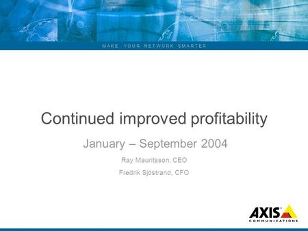 M A K E Y O U R N E T W O R K S M A R T E R Continued improved profitability January – September 2004 Ray Mauritsson, CEO Fredrik Sjöstrand, CFO.