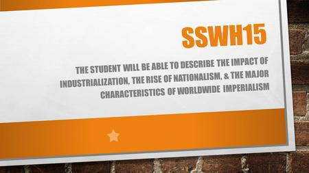 SSWH15 THE STUDENT WILL BE ABLE TO DESCRIBE THE IMPACT OF INDUSTRIALIZATION, THE RISE OF NATIONALISM, & THE MAJOR CHARACTERISTICS OF WORLDWIDE IMPERIALISM.