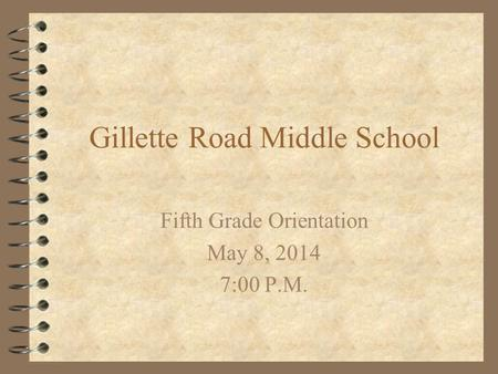 Gillette Road Middle School Fifth Grade Orientation May 8, 2014 7:00 P.M.