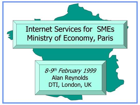 Internet Services for SMEs Ministry of Economy, Paris Alan Reynolds 8-9 th February 1999 Alan Reynolds DTI, London, UK.