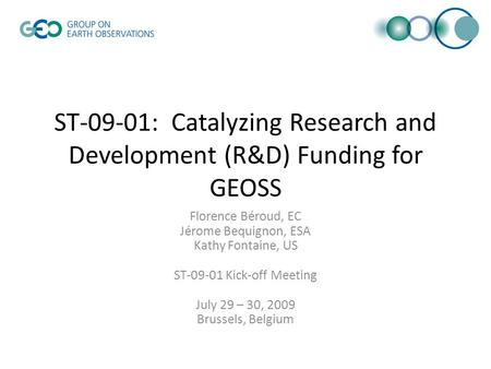 ST-09-01: Catalyzing Research and Development (R&D) Funding for GEOSS Florence Béroud, EC Jérome Bequignon, ESA Kathy Fontaine, US ST-09-01 Kick-off Meeting.