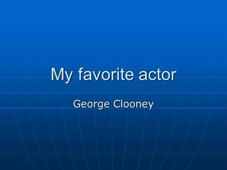 My favorite actor George Clooney. Life of George Clooney Born May 6, 1961 in Lexington, Kentucky, George Clooney spent almost a decade in acting obscurity.