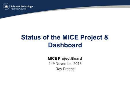 Status of the MICE Project & Dashboard MICE Project Board 14 th November 2013 Roy Preece.