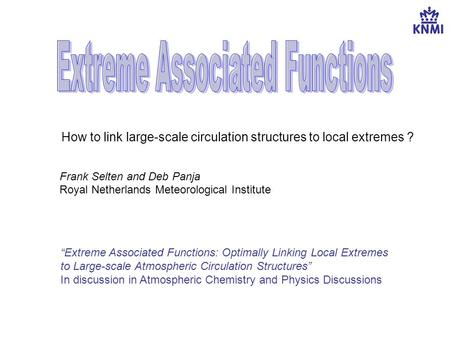 "How to link large-scale circulation structures to local extremes ? Frank Selten and Deb Panja Royal Netherlands Meteorological Institute ""Extreme Associated."