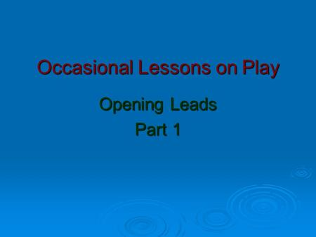 Occasional Lessons on Play Opening Leads Part 1. 3 Things to consider  Active or Passive?  Which Suit?  Which Card? Honour Sequence Honour Sequence.