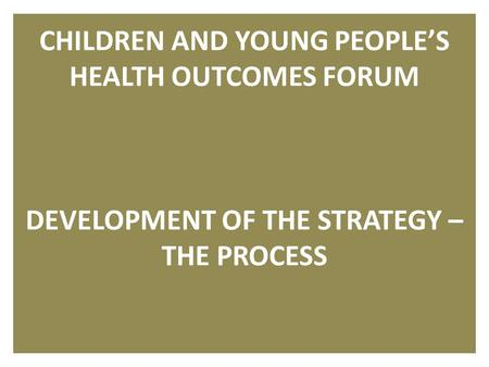 1 CHILDREN AND YOUNG PEOPLE'S HEALTH OUTCOMES FORUM DEVELOPMENT OF THE STRATEGY – THE PROCESS.
