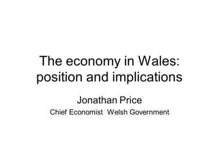 The economy in Wales: position and implications Jonathan Price Chief Economist Welsh Government.