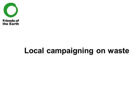 Local campaigning on waste. Contents 1.Introduction I.Who works on waste, and why? II.Waste in the UK – national FoEcus 2.Sustainable waste management.