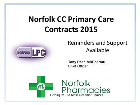 Norfolk CC Primary Care Contracts 2015 Reminders and Support Available Tony Dean MRPharmS Chief Officer.