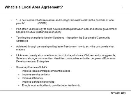 "10 th April 2006 1 What is a Local Area Agreement? ""…a new contract between central and local government to deliver the priorities of local people""(ODPM)"