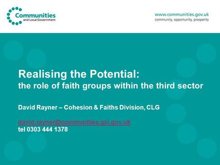 Realising the Potential: the role of faith groups within the third sector David Rayner – Cohesion & Faiths Division, CLG