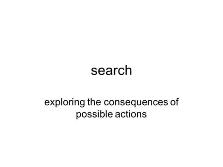 Search exploring the consequences of possible actions.