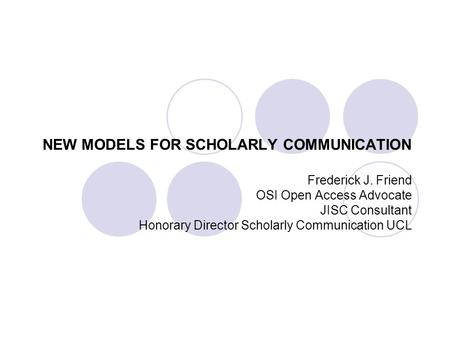 NEW MODELS FOR SCHOLARLY COMMUNICATION Frederick J. Friend OSI Open Access Advocate JISC Consultant Honorary Director Scholarly Communication UCL.