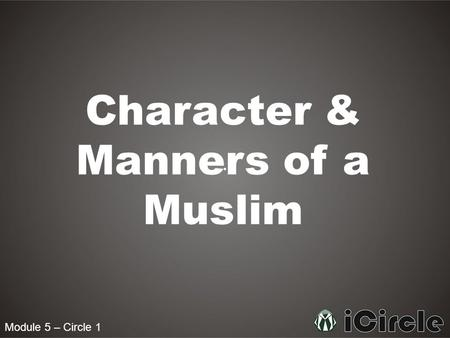Module 5 – Circle 1 Character & Manners of a Muslim.