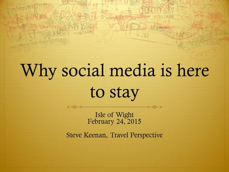 Why social media is here to stay Isle of Wight February 24, 2015 Steve Keenan, Travel Perspective.