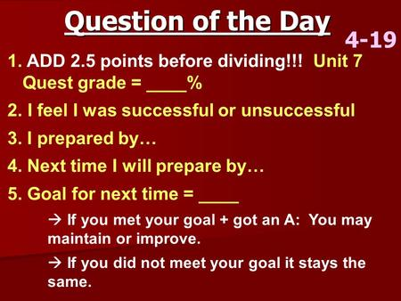 Question of the Day 4-19 1. ADD 2.5 points before dividing!!! Unit 7 Quest grade = ____% 2. I feel I was successful or unsuccessful 3. I prepared by… 4.