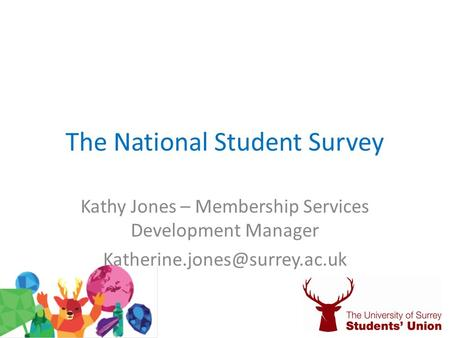 The National Student Survey Kathy Jones – Membership Services Development Manager