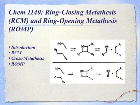 Chem 1140; Ring-Closing Metathesis (RCM) and Ring-Opening Metathesis (ROMP) Introduction RCM Cross-Metathesis ROMP.