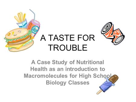A TASTE FOR TROUBLE A Case Study of Nutritional Health as an introduction to Macromolecules for High School Biology Classes.