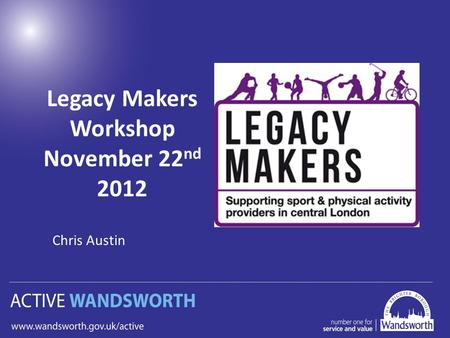 Legacy Makers Workshop November 22 nd 2012 Chris Austin.