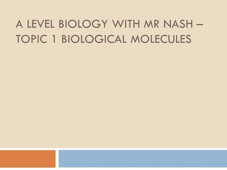 A LEVEL BIOLOGY WITH MR NASH – TOPIC 1 BIOLOGICAL MOLECULES.