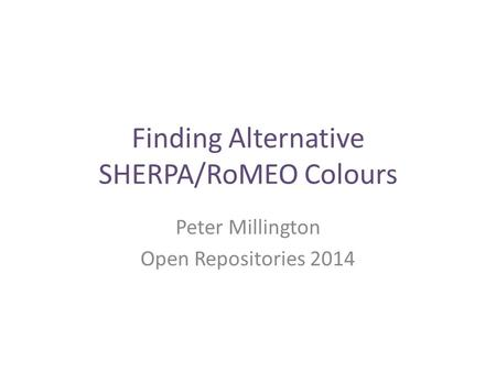 Finding Alternative SHERPA/RoMEO Colours Peter Millington Open Repositories 2014.