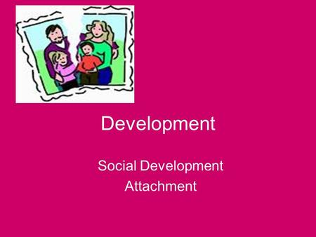 Development Social Development Attachment Stranger anxiety & Attachment By nature human beings are social animals –Bonds are formed at birth with care.