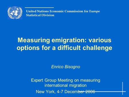 United Nations Economic Commission for Europe Statistical Division Measuring emigration: various options for a difficult challenge Enrico Bisogno Expert.