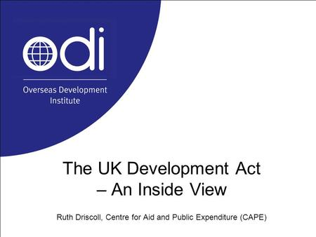 The UK Development Act – An Inside View Ruth Driscoll, Centre for Aid and Public Expenditure (CAPE)