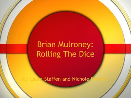 Brian Mulroney: Rolling The Dice By: Laura Staffen and Nichole Everett.