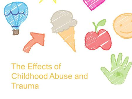 The Effects of Childhood Abuse and Trauma. Those who don't experience abuse… People whose integrity has not been damaged in childhood, who were protected,
